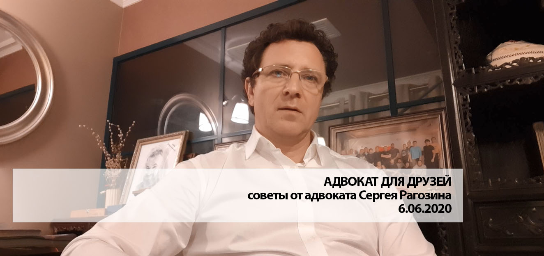 АДВОКАТ ДЛЯ ДРУЗЕЙ. Советы от адвоката Сергея Рагозина от 6 июня 2020 года
